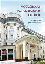 Московская консерватория сегодня: К 150-летию со дня основания