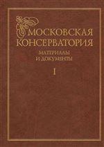 Московская консерватория: материалы и документы (в 2 томах). Том 1