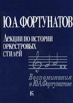 Фортунатов Ю. А. Лекции по истории оркестровых стилей. Воспоминания о Ю. Фортунатове