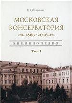 Московская консерватория 1866–2016: энциклопедия. Том I